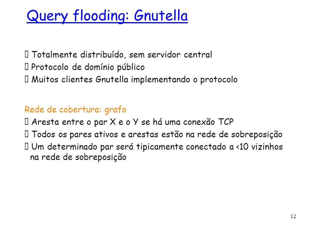 12 Totalmente distribuído, sem servidor central Protocolo de domínio público Muitos clientes Gnutella implementando o protocolo Rede de cobertura: gra