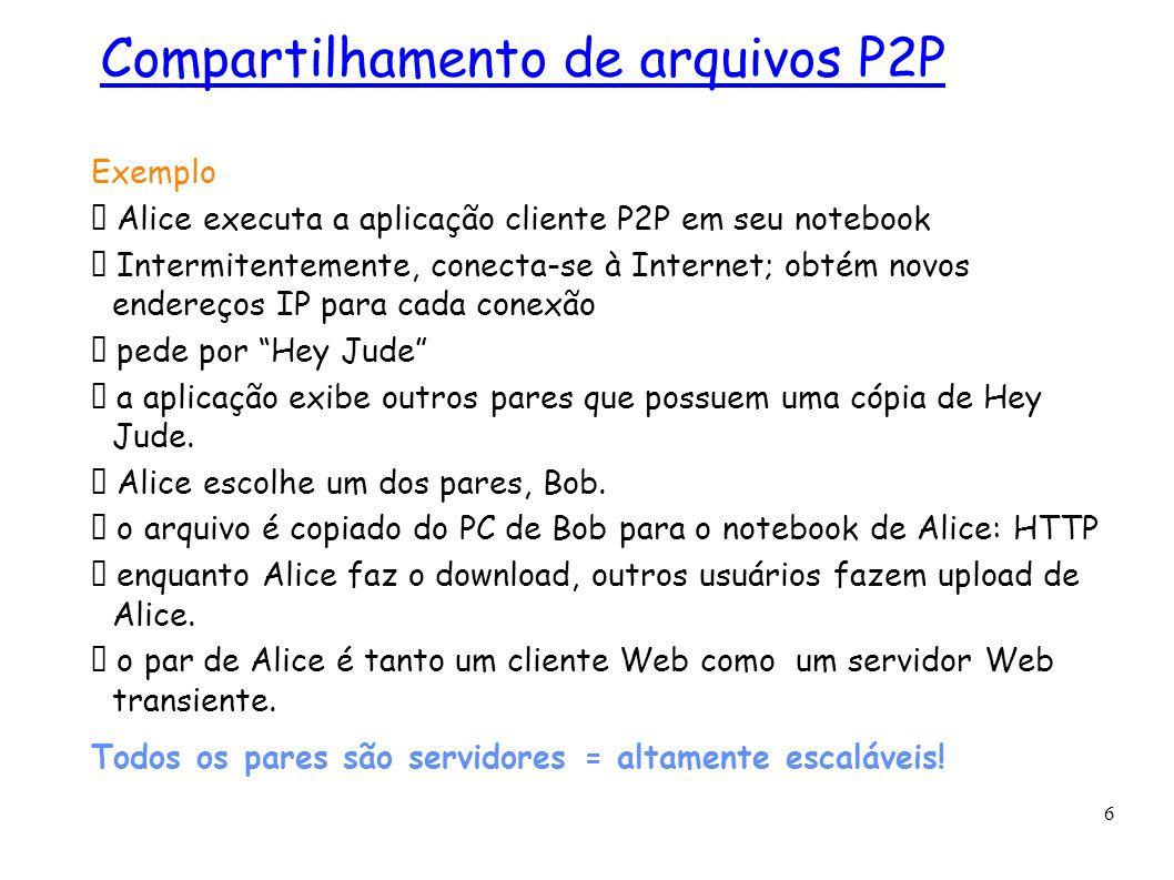 6 Exemplo Alice executa a aplicação cliente P2P em seu notebook Intermitentemente, conecta-se à Internet; obtém novos endereços IP para cada conexão p