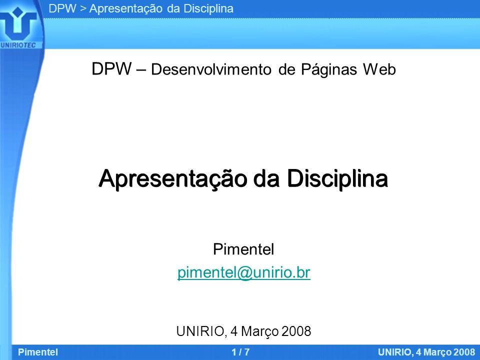 DPW > Apresentação da Disciplina Pimentel1 / 7UNIRIO, 4 Março 2008 Apresentação da Disciplina DPW – Desenvolvimento de Páginas Web Pimentel pimentel@unirio.br UNIRIO, 4 Março 2008