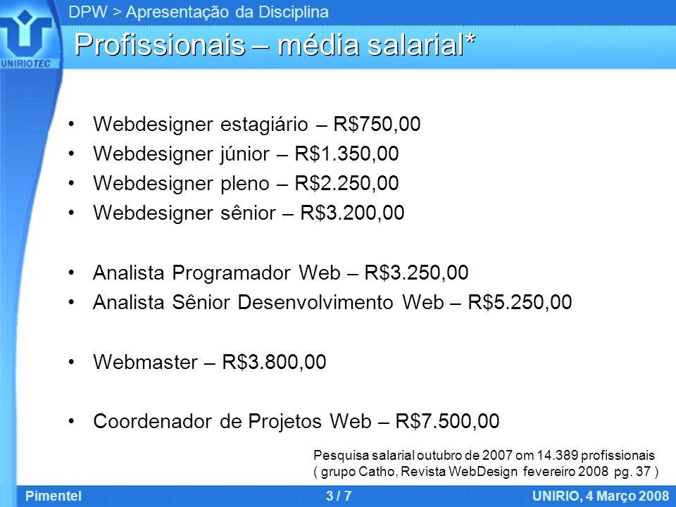 DPW > Apresentação da Disciplina Profissionais – média salarial* Webdesigner estagiário – R$750,00 Webdesigner júnior – R$1.350,00 Webdesigner pleno – R$2.250,00 Webdesigner sênior – R$3.200,00 Analista Programador Web – R$3.250,00 Analista Sênior Desenvolvimento Web – R$5.250,00 Webmaster – R$3.800,00 Coordenador de Projetos Web – R$7.500,00 Pimentel3 / 7UNIRIO, 4 Março 2008 Pesquisa salarial outubro de 2007 om 14.389 profissionais ( grupo Catho, Revista WebDesign fevereiro 2008 pg.