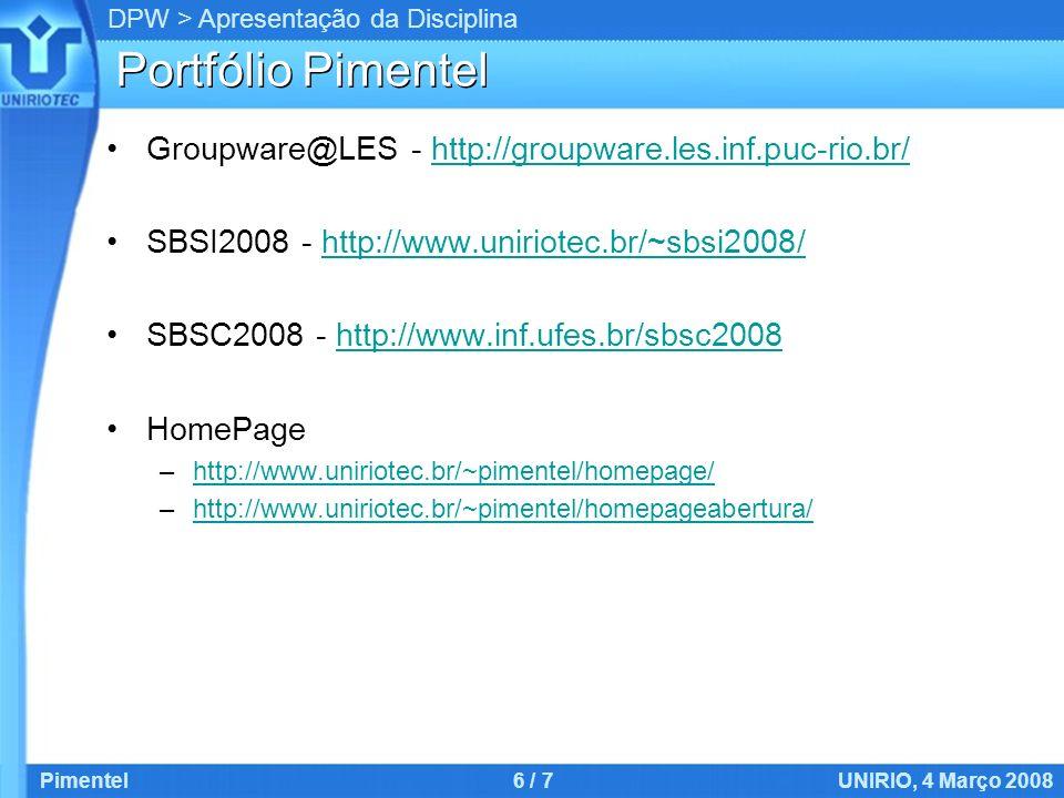 DPW > Apresentação da Disciplina Portfólio Pimentel Groupware@LES - http://groupware.les.inf.puc-rio.br/http://groupware.les.inf.puc-rio.br/ SBSI2008 - http://www.uniriotec.br/~sbsi2008/http://www.uniriotec.br/~sbsi2008/ SBSC2008 - http://www.inf.ufes.br/sbsc2008http://www.inf.ufes.br/sbsc2008 HomePage –http://www.uniriotec.br/~pimentel/homepage/http://www.uniriotec.br/~pimentel/homepage/ –http://www.uniriotec.br/~pimentel/homepageabertura/http://www.uniriotec.br/~pimentel/homepageabertura/ Pimentel6 / 7UNIRIO, 4 Março 2008