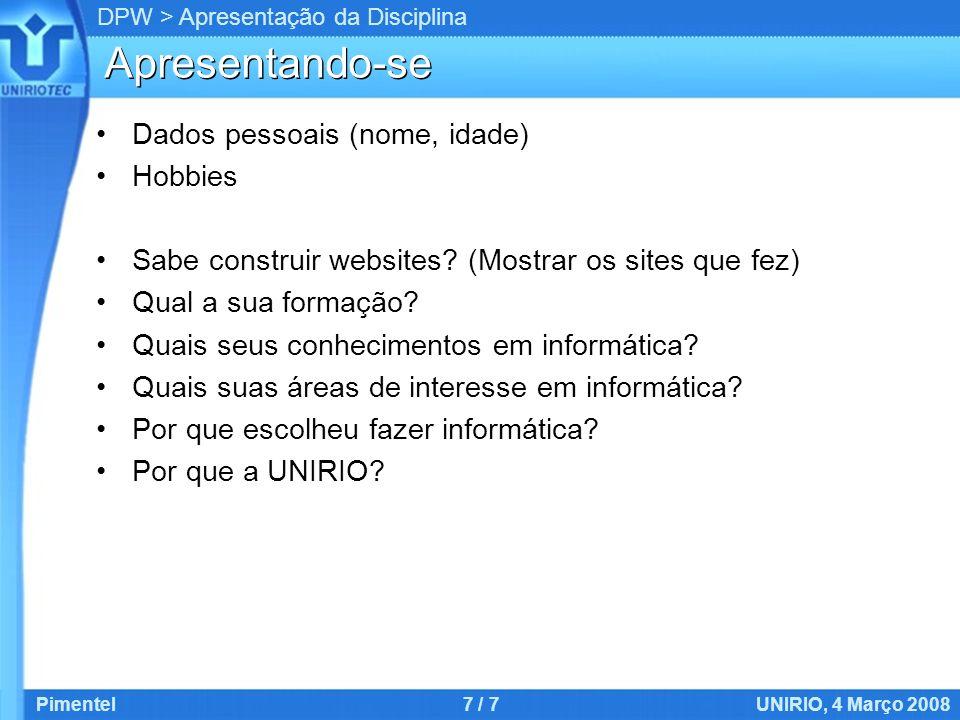 DPW > Apresentação da Disciplina Pimentel7 / 7UNIRIO, 4 Março 2008 Apresentando-se Dados pessoais (nome, idade) Hobbies Sabe construir websites.