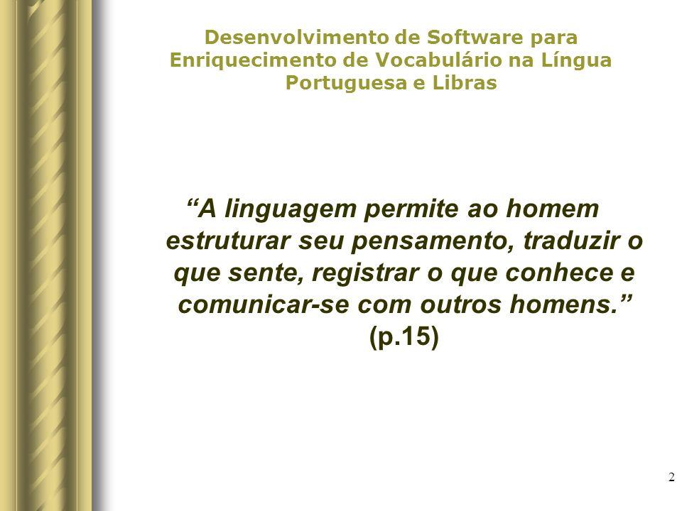 2 Desenvolvimento de Software para Enriquecimento de Vocabulário na Língua Portuguesa e Libras A linguagem permite ao homem estruturar seu pensamento, traduzir o que sente, registrar o que conhece e comunicar-se com outros homens.