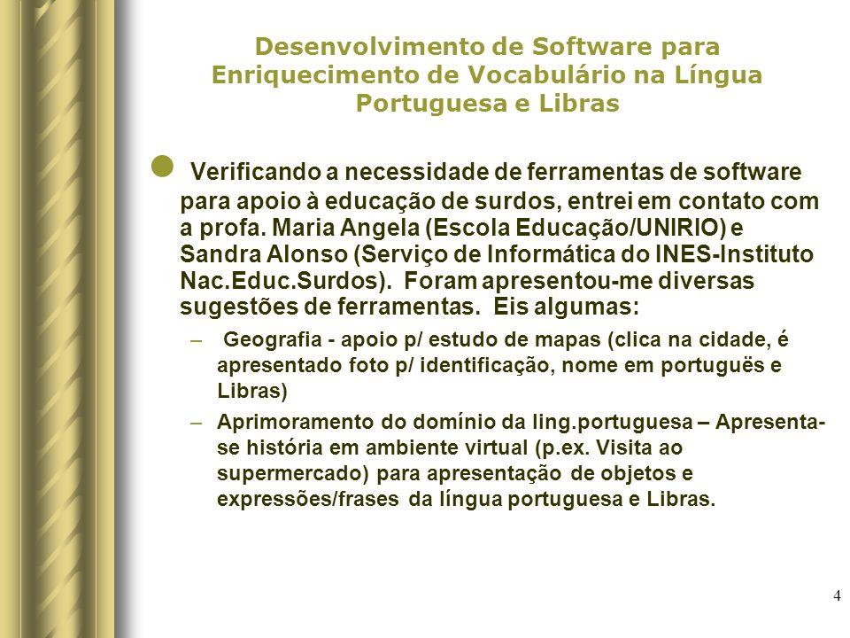 4 Desenvolvimento de Software para Enriquecimento de Vocabulário na Língua Portuguesa e Libras Verificando a necessidade de ferramentas de software para apoio à educação de surdos, entrei em contato com a profa.