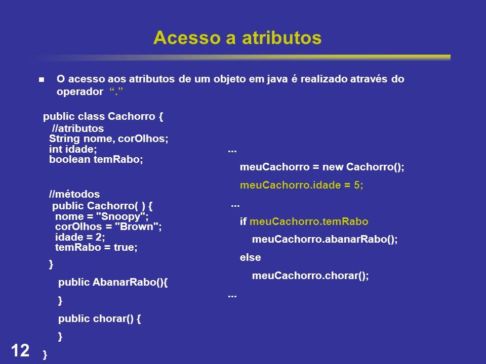 12 Acesso a atributos O acesso aos atributos de um objeto em java é realizado através do operador. public class Cachorro { //atributos String nome, co