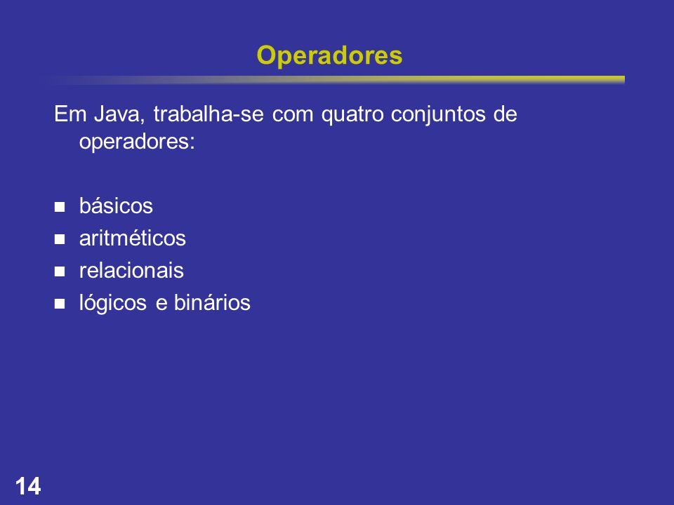 14 Operadores Em Java, trabalha-se com quatro conjuntos de operadores: básicos aritméticos relacionais lógicos e binários