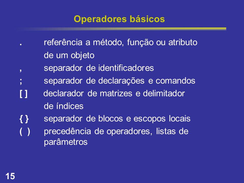 15 Operadores básicos. referência a método, função ou atributo de um objeto,separador de identificadores ;separador de declarações e comandos [ ] decl