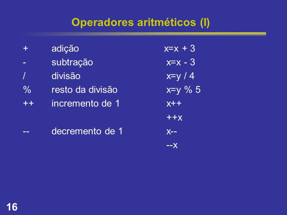 16 Operadores aritméticos (I) +adição x=x + 3 -subtraçãox=x - 3 /divisãox=y / 4 %resto da divisãox=y % 5 ++incremento de 1x++ ++x --decremento de 1x--