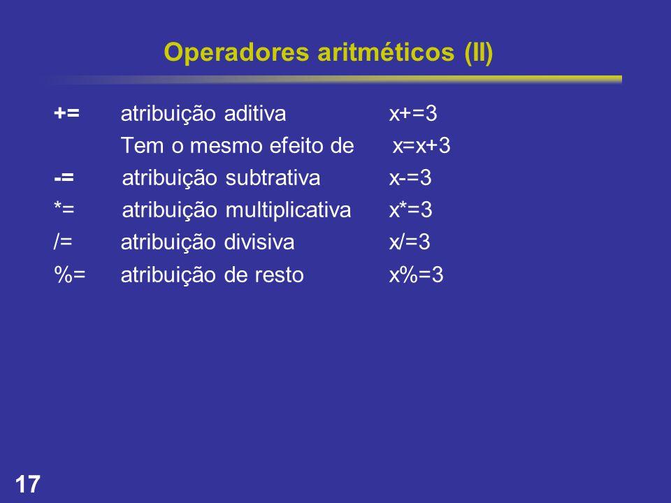 17 Operadores aritméticos (II) +=atribuição aditivax+=3 Tem o mesmo efeito de x=x+3 -= atribuição subtrativax-=3 *= atribuição multiplicativax*=3 /=at