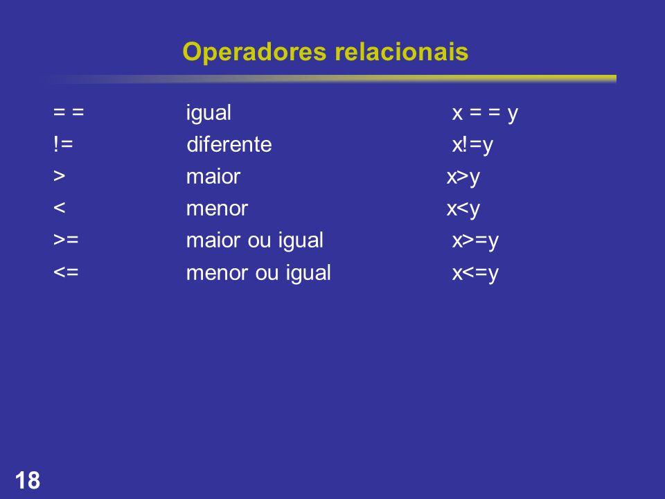 18 Operadores relacionais = =igualx = = y != diferentex!=y >maior x>y <menor x<y >=maior ou igualx>=y <=menor ou igualx<=y