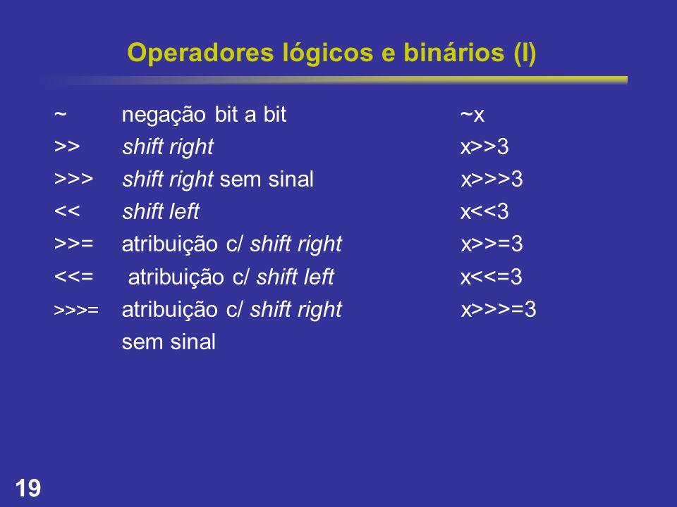 19 Operadores lógicos e binários (I) ~negação bit a bit~x >>shift rightx>>3 >>>shift right sem sinal x>>>3 <<shift left x<<3 >>=atribuição c/ shift ri