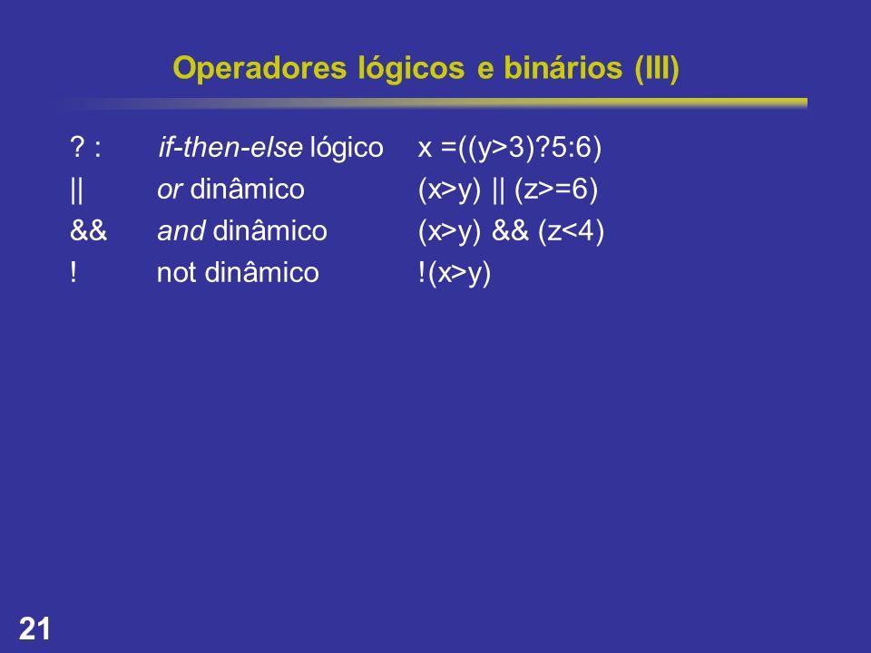 21 Operadores lógicos e binários (III) ? : if-then-else lógicox =((y>3)?5:6) ||or dinâmico(x>y) || (z>=6) &&and dinâmico(x>y) && (z<4) !not dinâmico!(