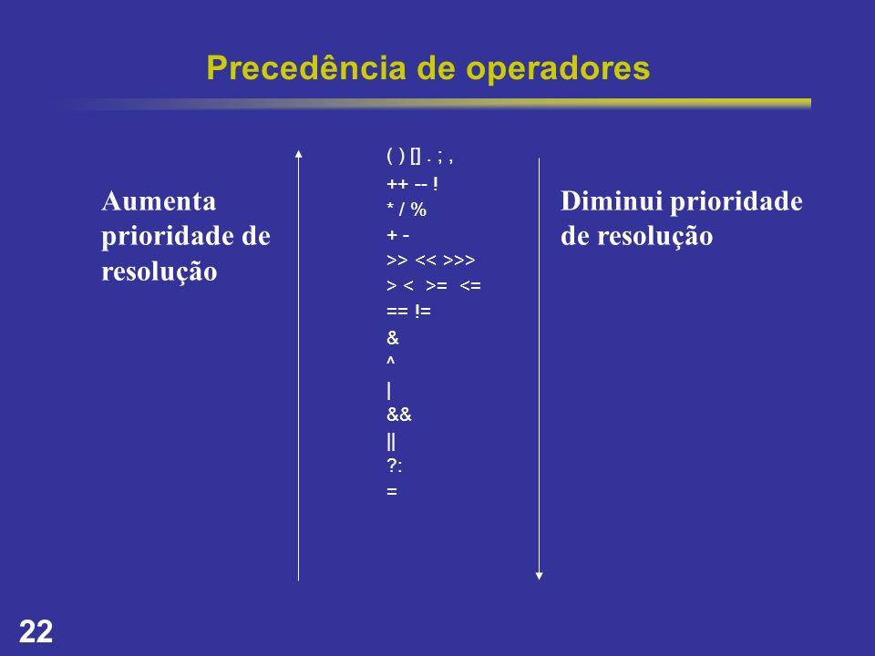 22 Precedência de operadores ( ) []. ;, ++ -- ! * / % + - >> > = <= == != & ^ | && || ?: = Aumenta prioridade de resolução Diminui prioridade de resol