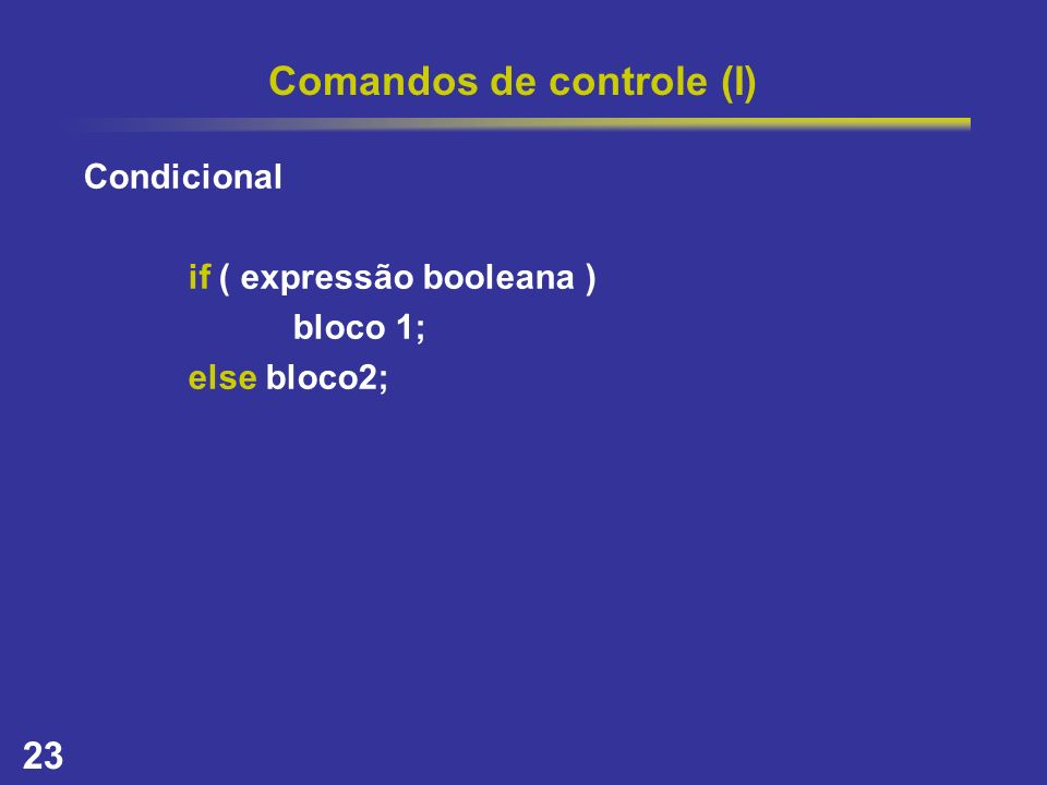 23 Comandos de controle (I) Condicional if ( expressão booleana ) bloco 1; else bloco2;
