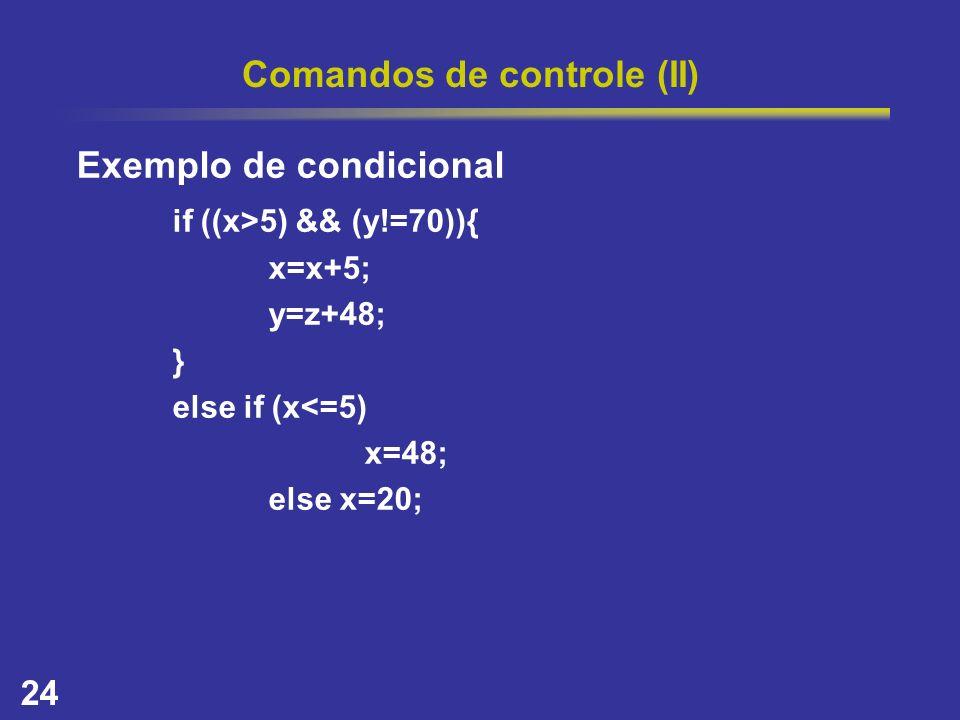24 Comandos de controle (II) Exemplo de condicional if ((x>5) && (y!=70)){ x=x+5; y=z+48; } else if (x<=5) x=48; else x=20;