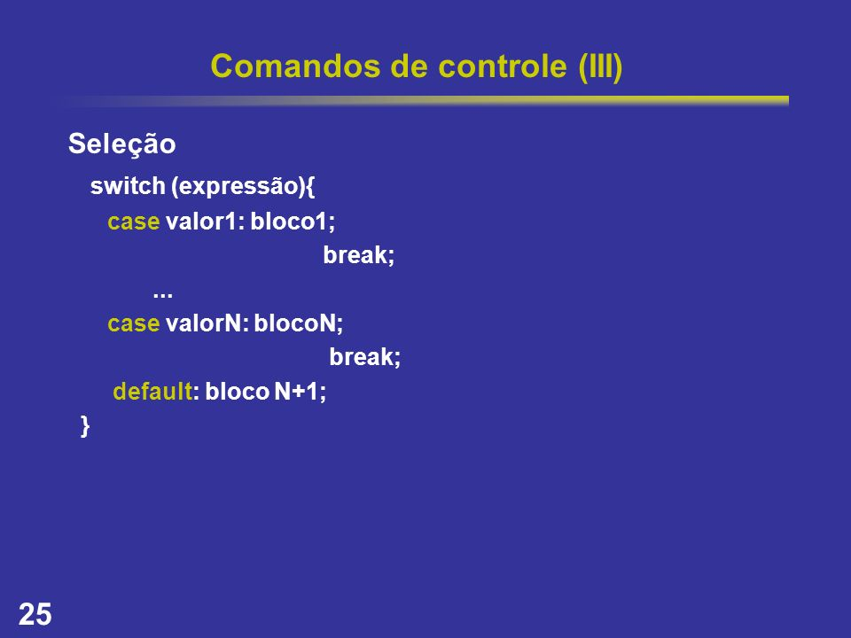 25 Comandos de controle (III) Seleção switch (expressão){ case valor1: bloco1; break;... case valorN: blocoN; break; default: bloco N+1; }