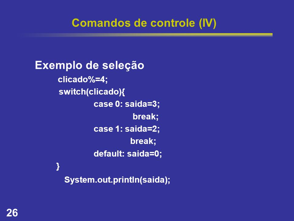 26 Comandos de controle (IV) Exemplo de seleção clicado%=4; switch(clicado){ case 0: saida=3; break; case 1: saida=2; break; default: saida=0; } Syste