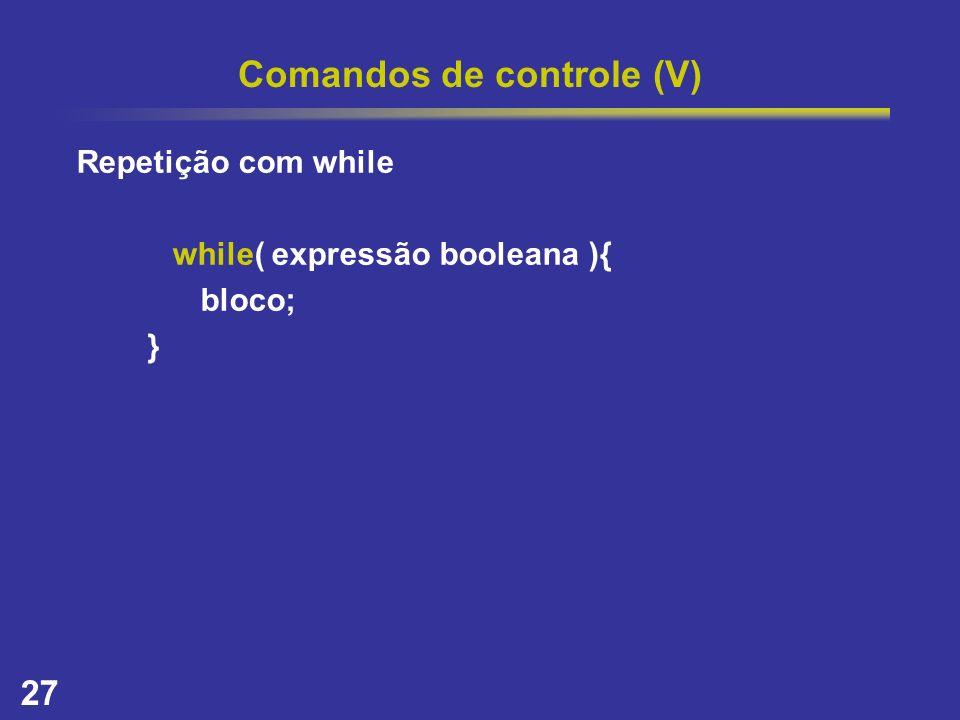 27 Comandos de controle (V) Repetição com while while( expressão booleana ){ bloco; }
