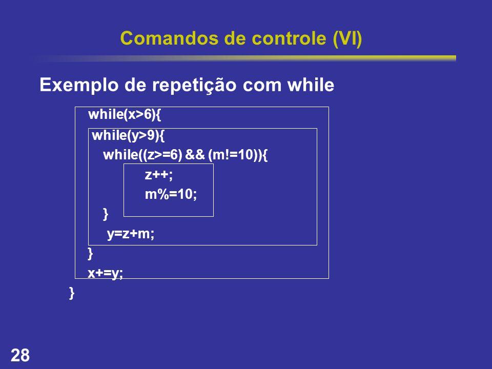 28 Comandos de controle (VI) Exemplo de repetição com while while(x>6){ while(y>9){ while((z>=6) && (m!=10)){ z++; m%=10; } y=z+m; } x+=y; }