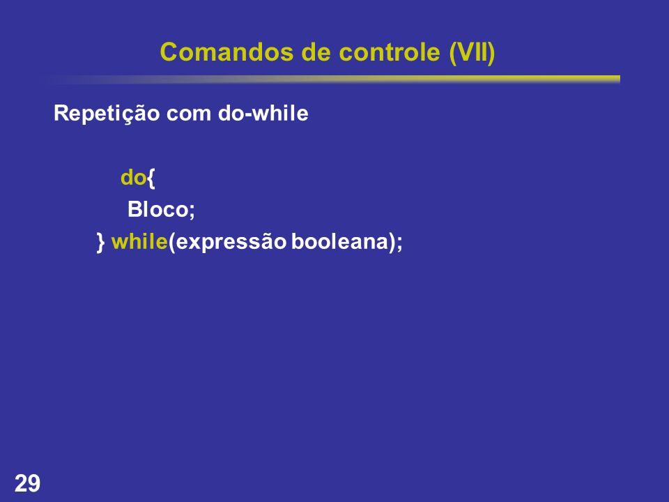 29 Comandos de controle (VII) Repetição com do-while do{ Bloco; } while(expressão booleana);