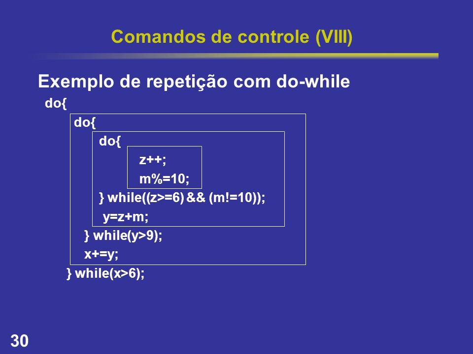 30 Comandos de controle (VIII) Exemplo de repetição com do-while do{ z++; m%=10; } while((z>=6) && (m!=10)); y=z+m; } while(y>9); x+=y; } while(x>6);