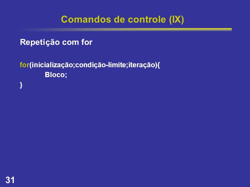 31 Comandos de controle (IX) Repetição com for for(inicialização;condição-limite;iteração){ Bloco; }