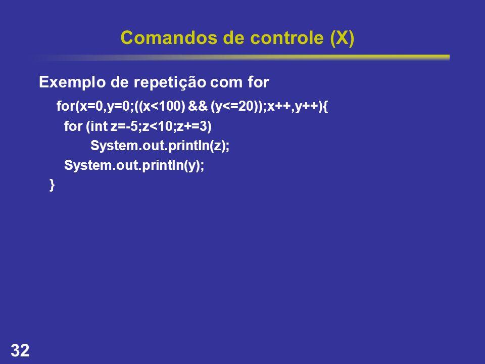 32 Comandos de controle (X) Exemplo de repetição com for for(x=0,y=0;((x<100) && (y<=20));x++,y++){ for (int z=-5;z<10;z+=3) System.out.println(z); Sy
