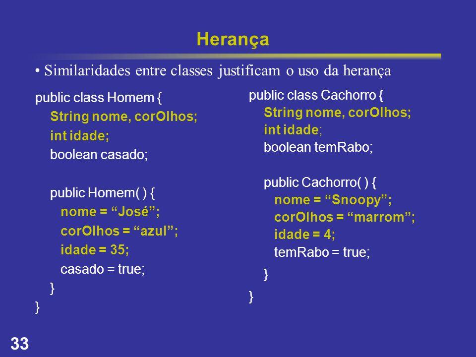 33 Herança public class Homem { String nome, corOlhos; int idade; boolean casado; public Homem( ) { nome = José; corOlhos = azul; idade = 35; casado =