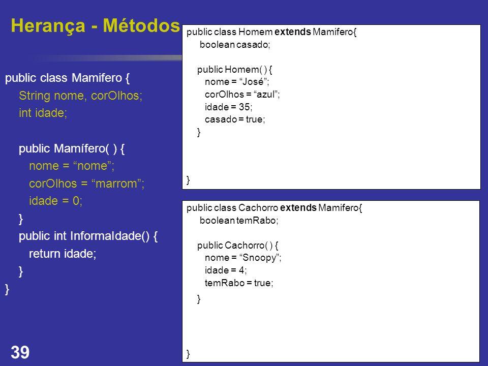 39 Herança - Métodos public class Homem extends Mamifero{ boolean casado; public Homem( ) { nome = José; corOlhos = azul; idade = 35; casado = true; }