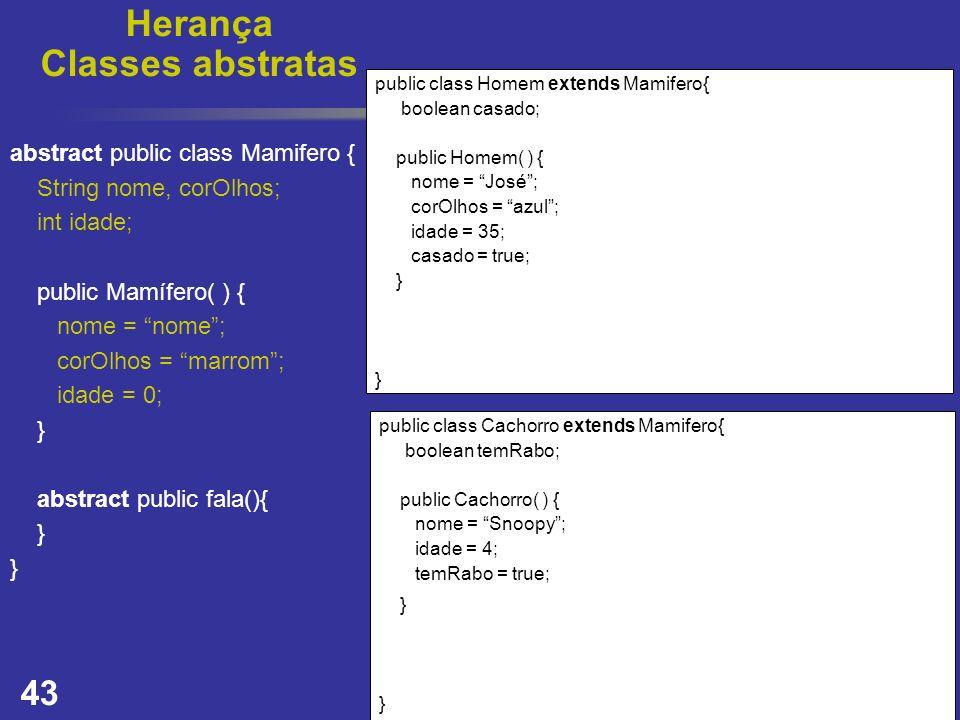 43 Herança Classes abstratas public class Homem extends Mamifero{ boolean casado; public Homem( ) { nome = José; corOlhos = azul; idade = 35; casado =