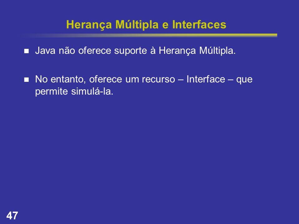47 Herança Múltipla e Interfaces Java não oferece suporte à Herança Múltipla. No entanto, oferece um recurso – Interface – que permite simulá-la.