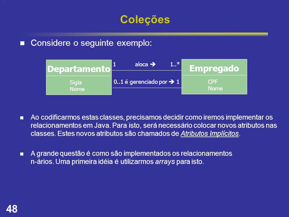 48 Coleções Considere o seguinte exemplo: Ao codificarmos estas classes, precisamos decidir como iremos implementar os relacionamentos em Java. Para i