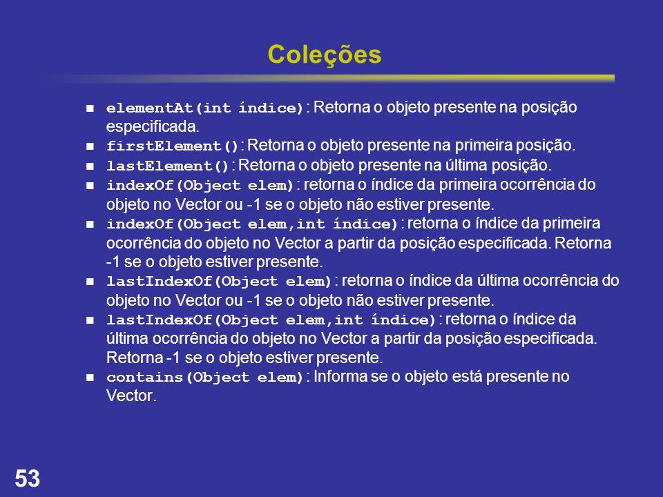 53 Coleções elementAt(int índice) : Retorna o objeto presente na posição especificada. firstElement() : Retorna o objeto presente na primeira posição.