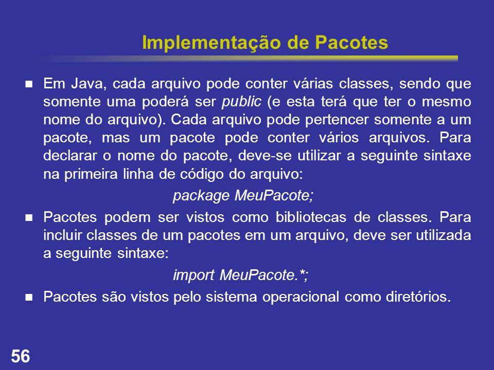 56 Implementação de Pacotes Em Java, cada arquivo pode conter várias classes, sendo que somente uma poderá ser public (e esta terá que ter o mesmo nom