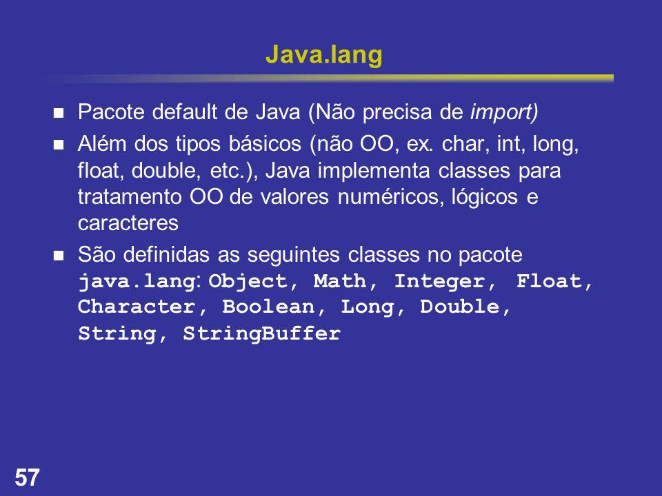 57 Java.lang Pacote default de Java (Não precisa de import) Além dos tipos básicos (não OO, ex. char, int, long, float, double, etc.), Java implementa