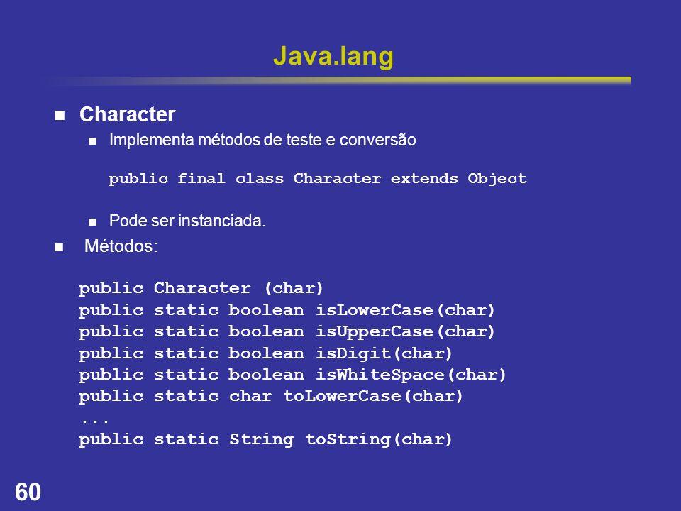 60 Java.lang Character Implementa métodos de teste e conversão public final class Character extends Object Pode ser instanciada. Métodos: public Chara
