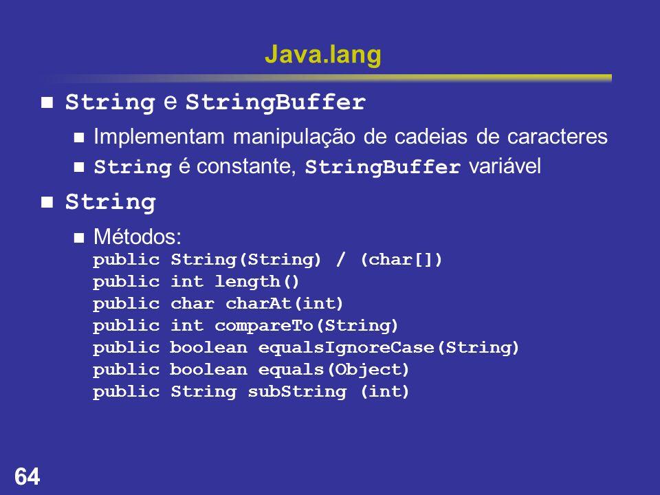 64 Java.lang String e StringBuffer Implementam manipulação de cadeias de caracteres String é constante, StringBuffer variável String Métodos: public S