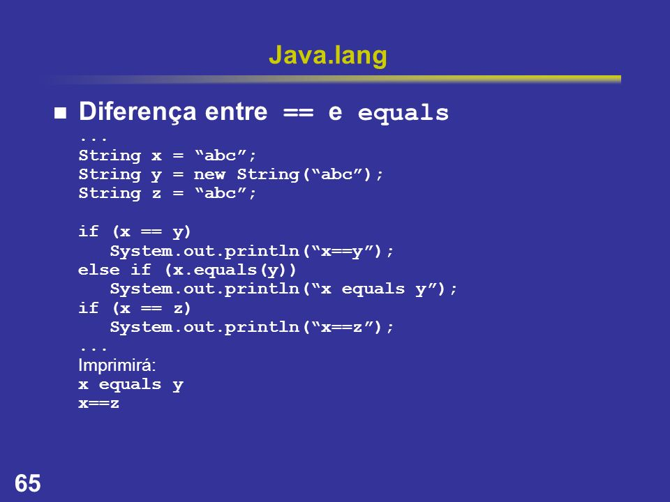 65 Java.lang Diferença entre == e equals... String x = abc; String y = new String(abc); String z = abc; if (x == y) System.out.println(x==y); else if