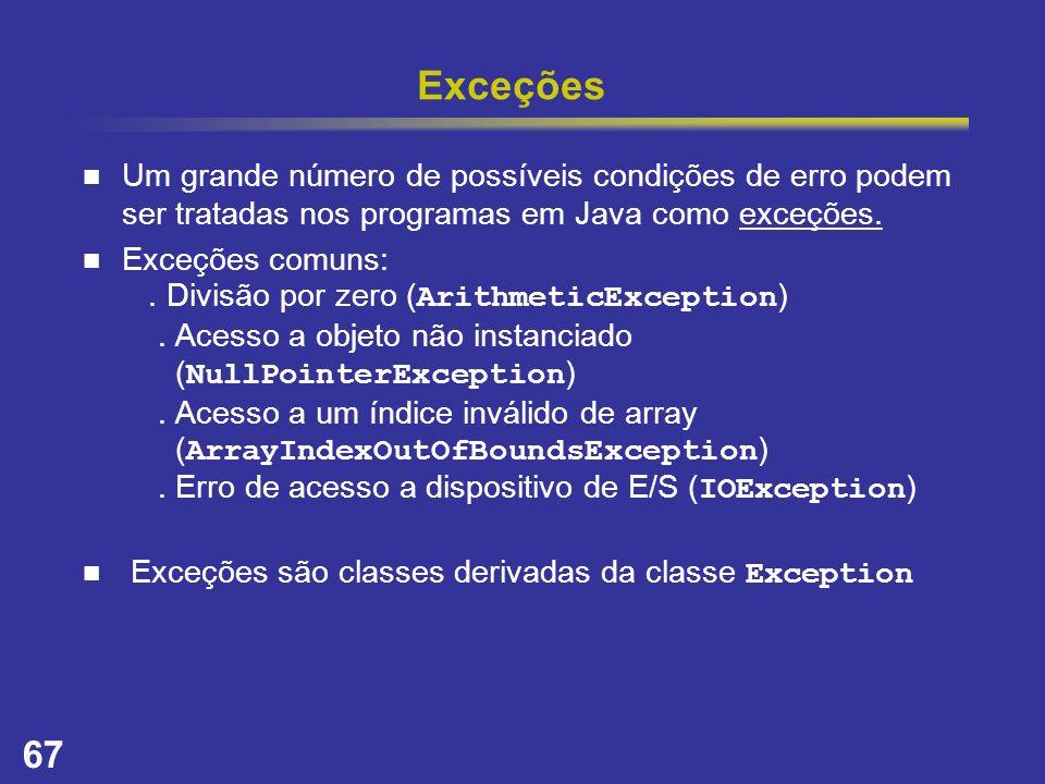 67 Exceções Um grande número de possíveis condições de erro podem ser tratadas nos programas em Java como exceções. Exceções comuns:. Divisão por zero