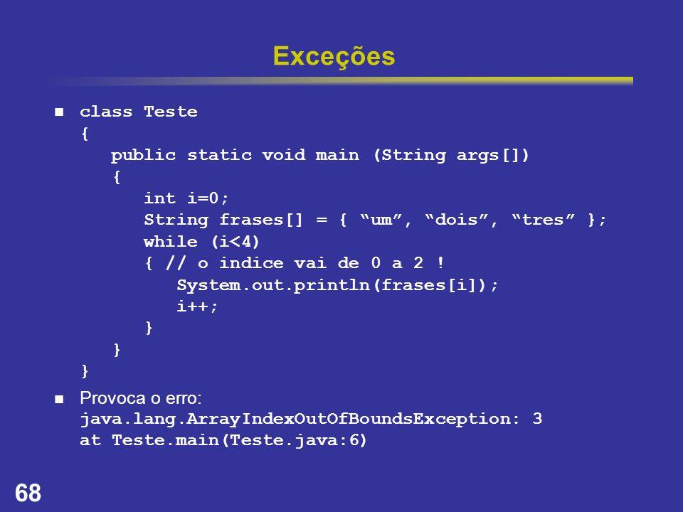 68 Exceções class Teste { public static void main (String args[]) { int i=0; String frases[] = { um, dois, tres }; while (i<4) { // o indice vai de 0