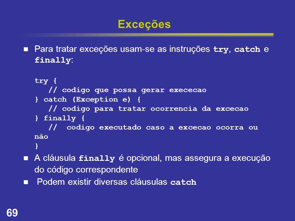 69 Exceções Para tratar exceções usam-se as instruções try, catch e finally : try { // codigo que possa gerar exececao } catch (Exception e) { // codi