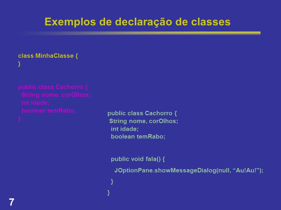 7 Exemplos de declaração de classes class MinhaClasse { } public class Cachorro { String nome, corOlhos; int idade; boolean temRabo; } public class Ca