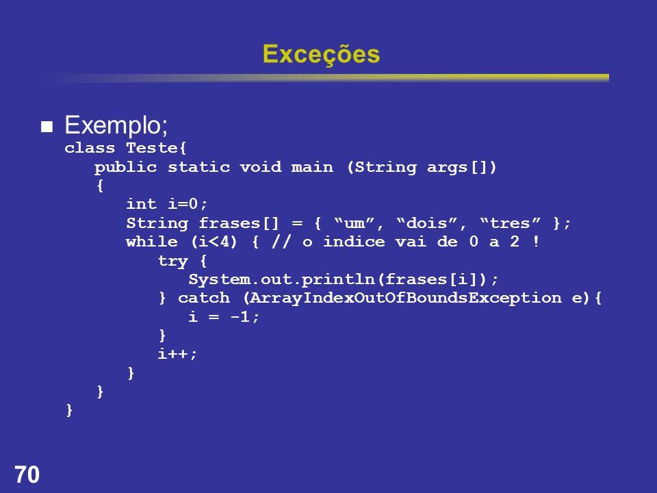 70 Exceções Exemplo; class Teste{ public static void main (String args[]) { int i=0; String frases[] = { um, dois, tres }; while (i<4) { // o indice v