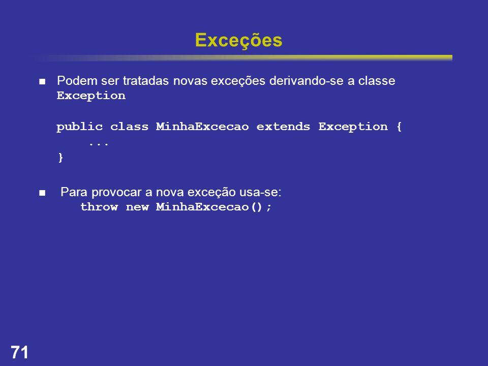 71 Exceções Podem ser tratadas novas exceções derivando-se a classe Exception public class MinhaExcecao extends Exception {... } Para provocar a nova