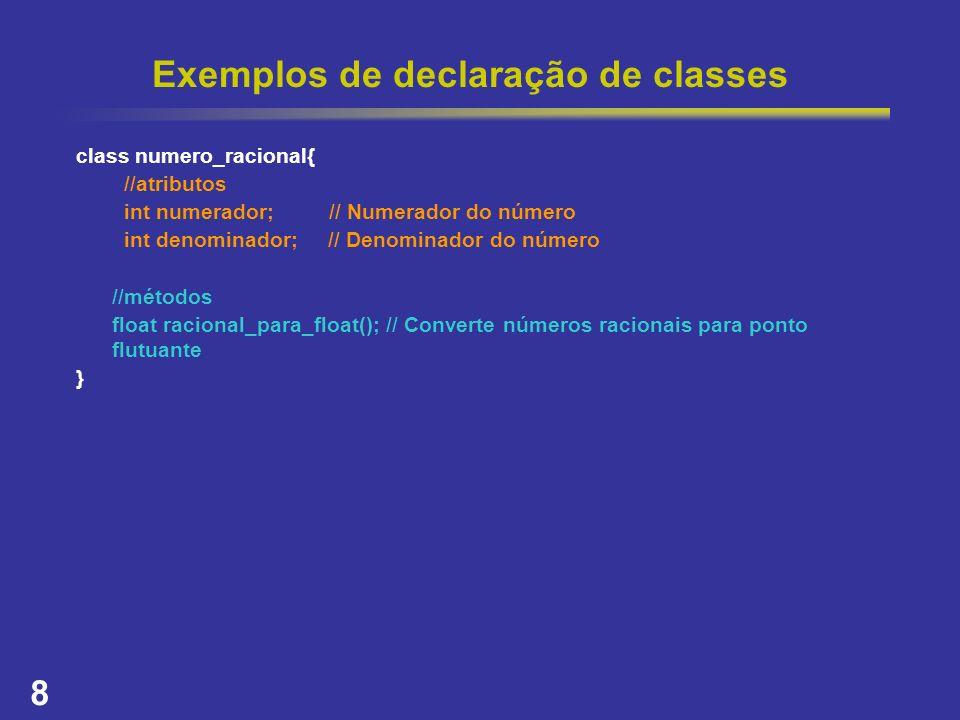 8 Exemplos de declaração de classes class numero_racional{ //atributos int numerador; // Numerador do número int denominador; // Denominador do número