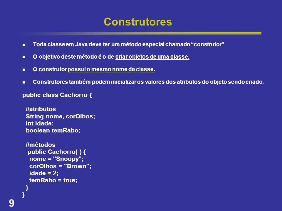 9 Construtores Toda classe em Java deve ter um método especial chamado construtor O objetivo deste método é o de criar objetos de uma classe. O constr
