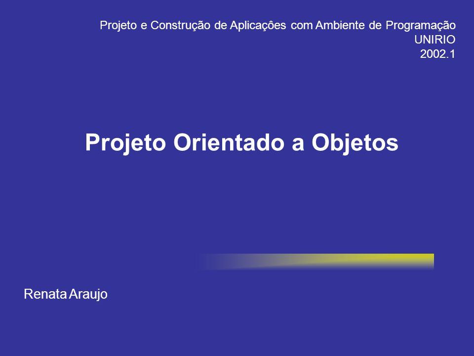 Projeto Orientado a Objetos Renata Araujo Projeto e Construção de Aplicaçôes com Ambiente de Programação UNIRIO 2002.1