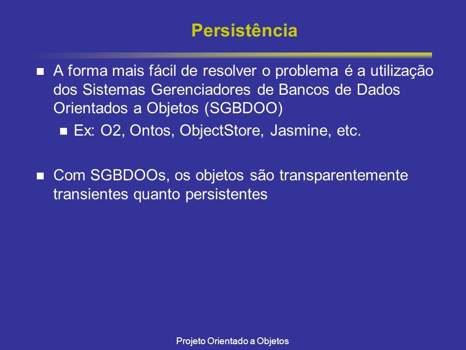 Projeto Orientado a Objetos Persistência A forma mais fácil de resolver o problema é a utilização dos Sistemas Gerenciadores de Bancos de Dados Orientados a Objetos (SGBDOO) Ex: O2, Ontos, ObjectStore, Jasmine, etc.