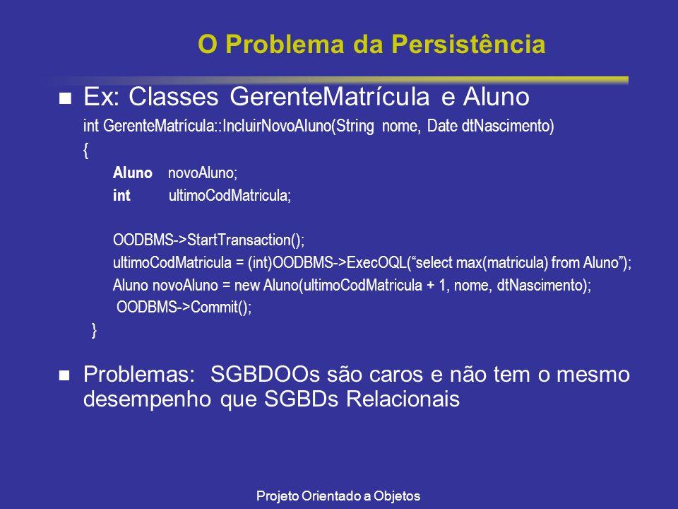 Projeto Orientado a Objetos O Problema da Persistência Ex: Classes GerenteMatrícula e Aluno int GerenteMatrícula::IncluirNovoAluno(String nome, Date d