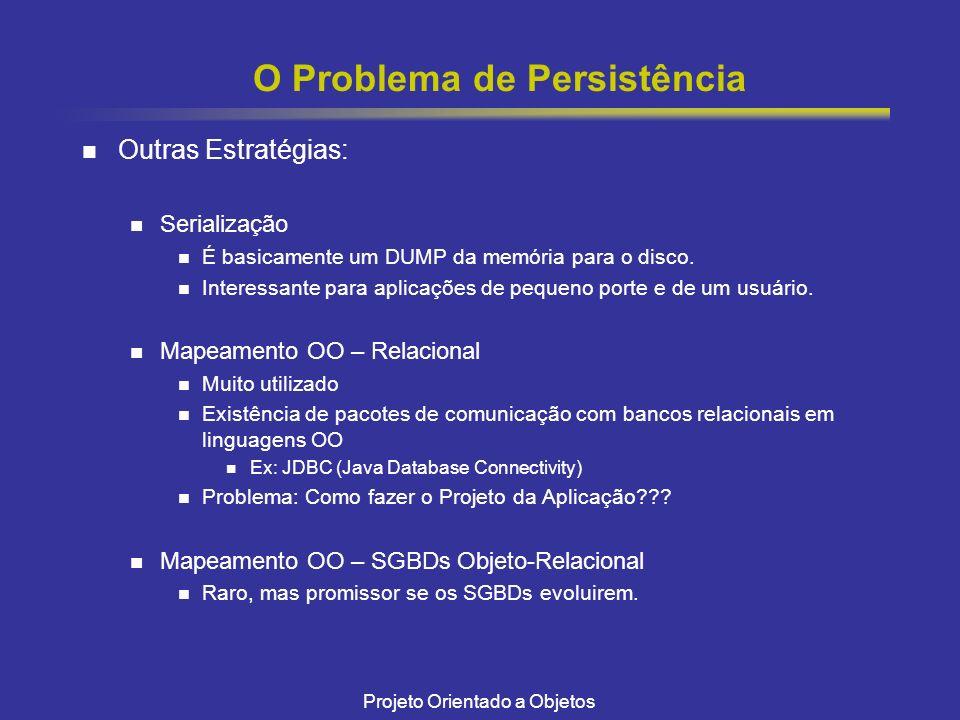 Projeto Orientado a Objetos O Problema de Persistência Outras Estratégias: Serialização É basicamente um DUMP da memória para o disco.
